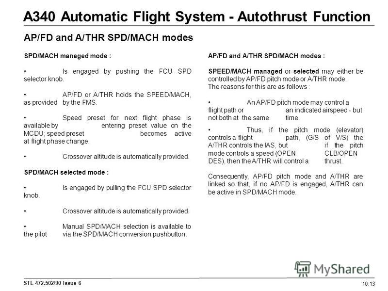 STL 472.502/90 Issue 6 A340 Automatic Flight System - Autothrust Function 10.13 AP/FD and A/THR SPD/MACH modes SPD/MACH managed mode : Is engaged by pushing the FCU SPD selector knob. AP/FD or A/THR holds the SPEED/MACH, as provided by the FMS. Speed
