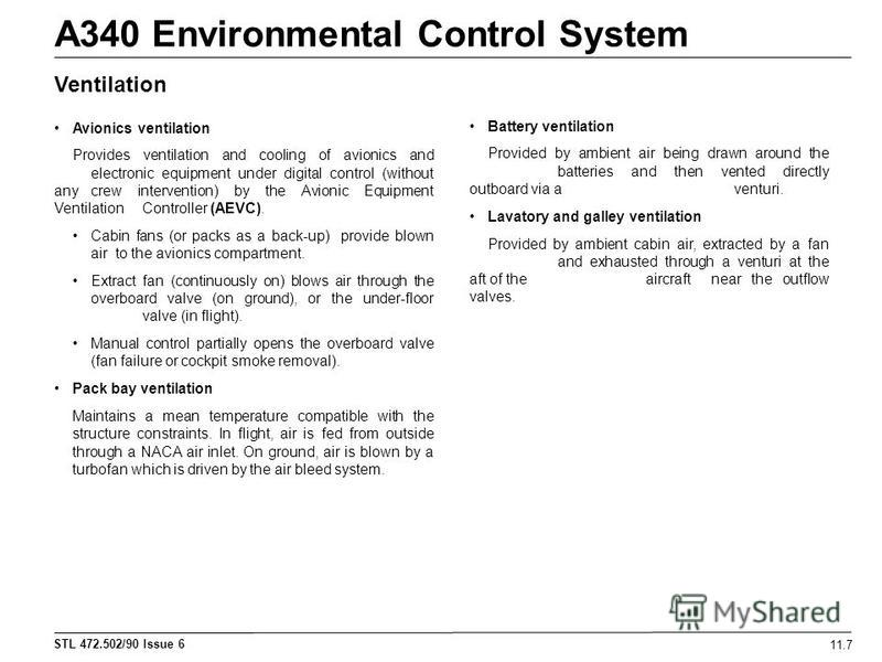 STL 472.502/90 Issue 6 A340 Environmental Control System 11.7 Ventilation Avionics ventilation Provides ventilation and cooling of avionics and electronic equipment under digital control (without any crew intervention) by the Avionic Equipment Ventil