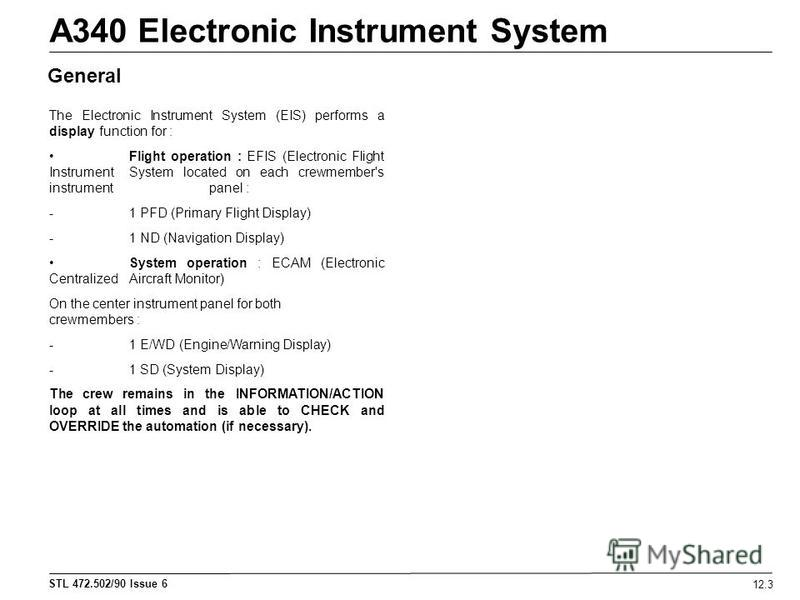 STL 472.502/90 Issue 6 A340 Electronic Instrument System 12.3 The Electronic Instrument System (EIS) performs a display function for : Flight operation : EFIS (Electronic Flight Instrument System located on each crewmember's instrument panel : - 1 PF