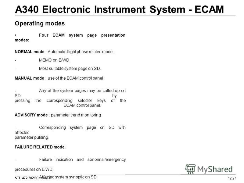 STL 472.502/90 Issue 6 12.27 A340 Electronic Instrument System - ECAM Four ECAM system page presentation modes: NORMAL mode : Automatic flight phase related mode : -MEMO on E/WD -Most suitable system page on SD. MANUAL mode : use of the ECAM control
