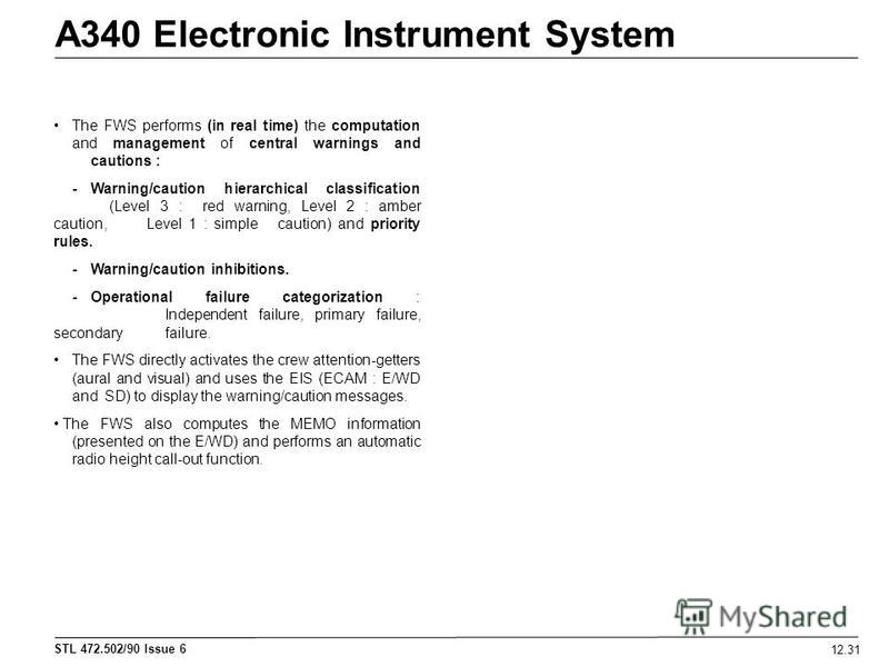STL 472.502/90 Issue 6 12.31 A340 Electronic Instrument System The FWS performs (in real time) the computation and management of central warnings and cautions : -Warning/caution hierarchical classification (Level 3 : red warning, Level 2 : amber caut