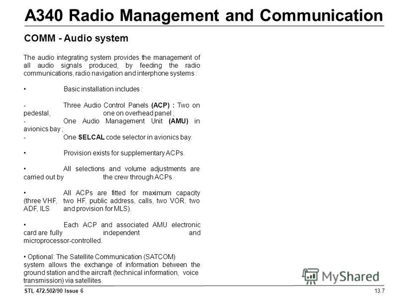 STL 472.502/90 Issue 6 A340 Radio Management and Communication 13.7 COMM - Audio system The audio integrating system provides the management of all audio signals produced, by feeding the radio communications, radio navigation and interphone systems :