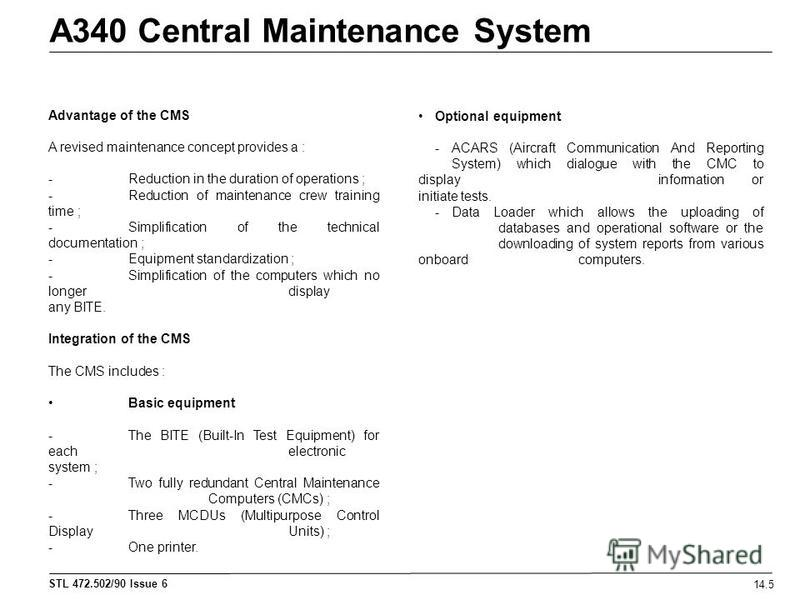 STL 472.502/90 Issue 6 A340 Central Maintenance System 14.5 Advantage of the CMS A revised maintenance concept provides a : - Reduction in the duration of operations ; - Reduction of maintenance crew training time ; - Simplification of the technical