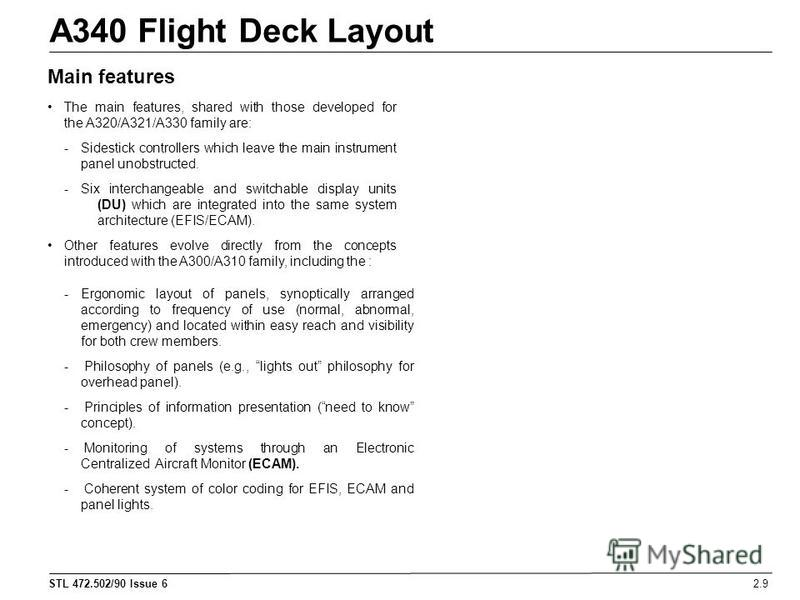 STL 472.502/90 Issue 6 A340 Flight Deck Layout 2.9 Main features The main features, shared with those developed for the A320/A321/A330 family are: - Sidestick controllers which leave the main instrument panel unobstructed. -Six interchangeable and sw