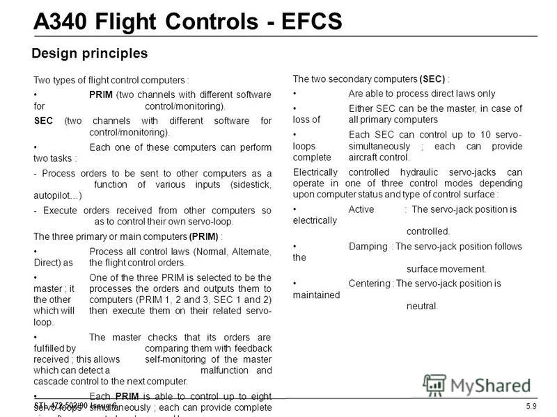 STL 472.502/90 Issue 6 A340 Flight Controls - EFCS 5.9 Design principles Two types of flight control computers : PRIM (two channels with different software for control/monitoring). SEC (two channels with different software for control/monitoring). Ea