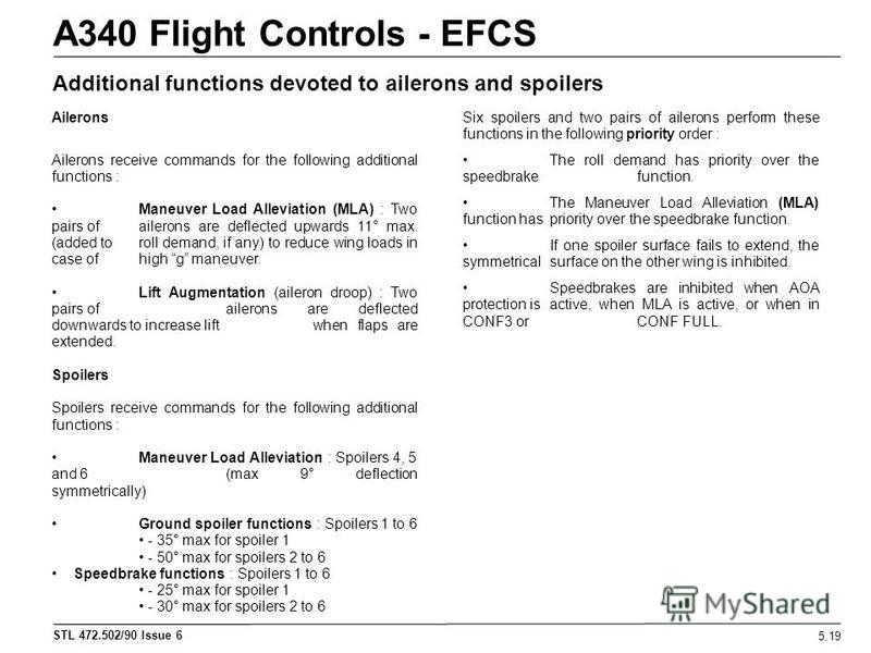 STL 472.502/90 Issue 6 A340 Flight Controls - EFCS 5.19 Additional functions devoted to ailerons and spoilers Ailerons Ailerons receive commands for the following additional functions : Maneuver Load Alleviation (MLA) : Two pairs of ailerons are defl