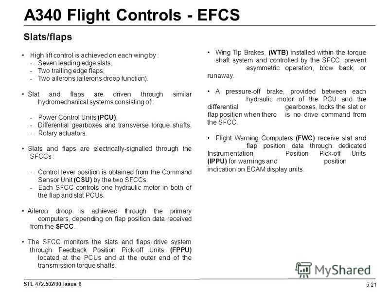 STL 472.502/90 Issue 6 A340 Flight Controls - EFCS 5.21 Slats/flaps High lift control is achieved on each wing by : - Seven leading edge slats, - Two trailing edge flaps, - Two ailerons (ailerons droop function). Slat and flaps are driven through sim