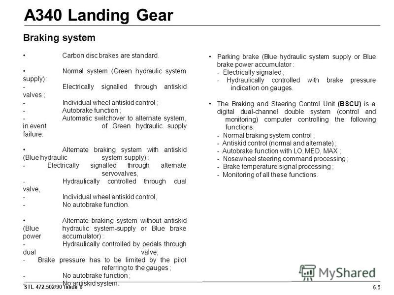 STL 472.502/90 Issue 6 A340 Landing Gear 6.5 Braking system Carbon disc brakes are standard. Normal system (Green hydraulic system supply) : - Electrically signalled through antiskid valves ; - Individual wheel antiskid control ; - Autobrake function