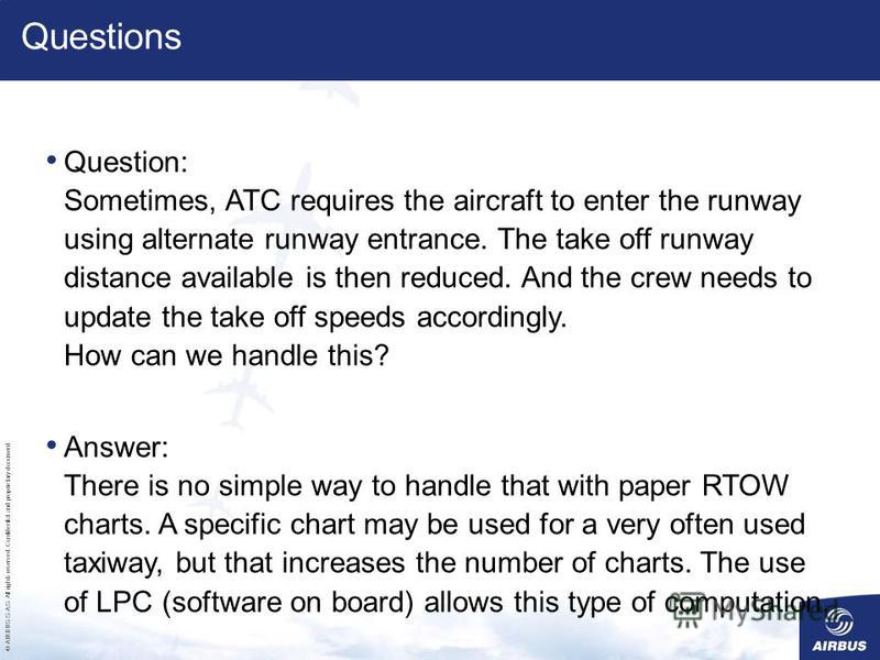 © AIRBUS S.A.S. All rights reserved. Confidential and proprietary document. Questions Question: Sometimes, ATC requires the aircraft to enter the runway using alternate runway entrance. The take off runway distance available is then reduced. And the