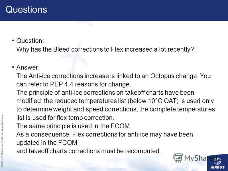 © AIRBUS S.A.S. All rights reserved. Confidential and proprietary document. Question: Why has the Bleed corrections to Flex increased a lot recently? Answer: The Anti-ice corrections increase is linked to an Octopus change. You can refer to PEP 4.4 r