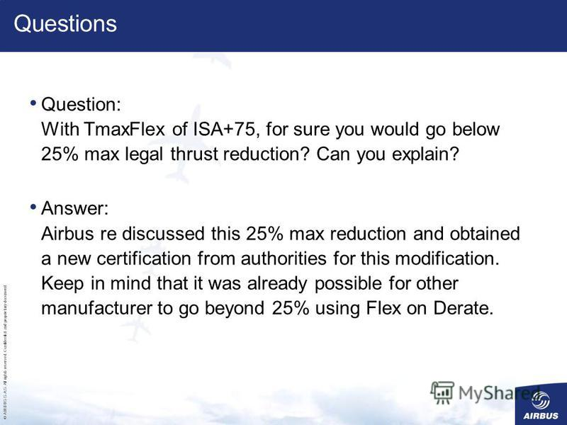 © AIRBUS S.A.S. All rights reserved. Confidential and proprietary document. Question: With TmaxFlex of ISA+75, for sure you would go below 25% max legal thrust reduction? Can you explain? Answer: Airbus re discussed this 25% max reduction and obtaine