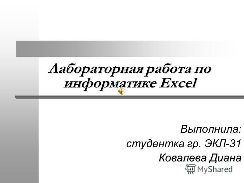 Лабораторная работа по информатике Excel Выполнила: студентка гр. ЭКЛ-31 Ковалева Диана