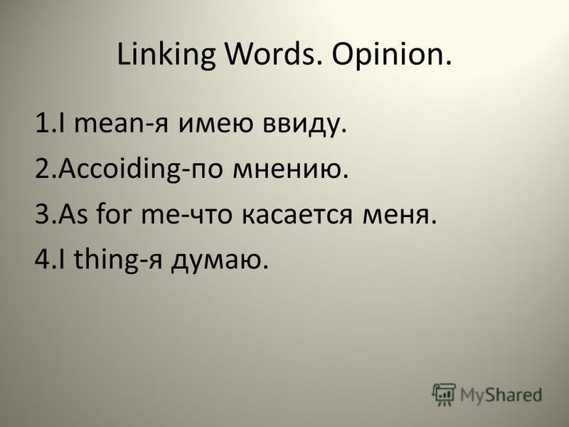 Linking Words. Opinion. 1. I mean-я имею ввиду. 2.Accoiding-по мнению. 3. As for me-что касается меня. 4. I thing-я думаю.