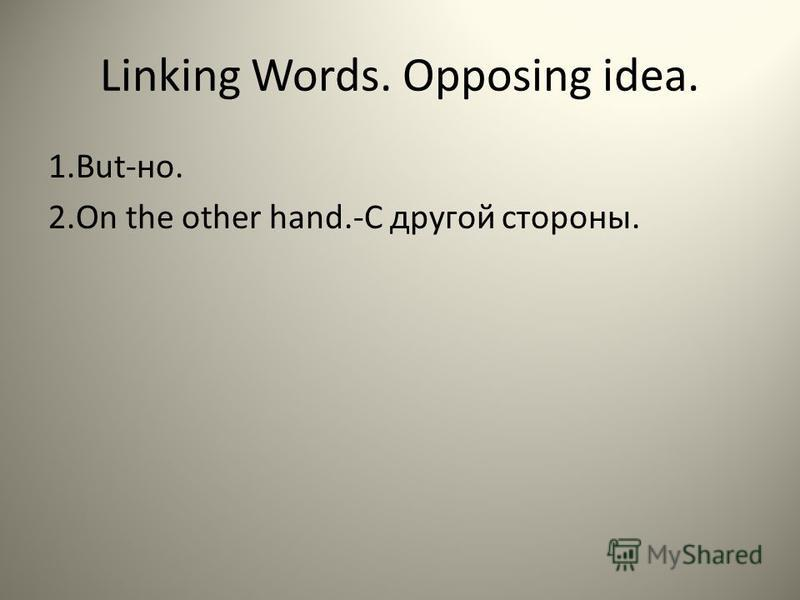 Linking Words. Opposing idea. 1.But-но. 2. On the other hand.-C другой стороны.