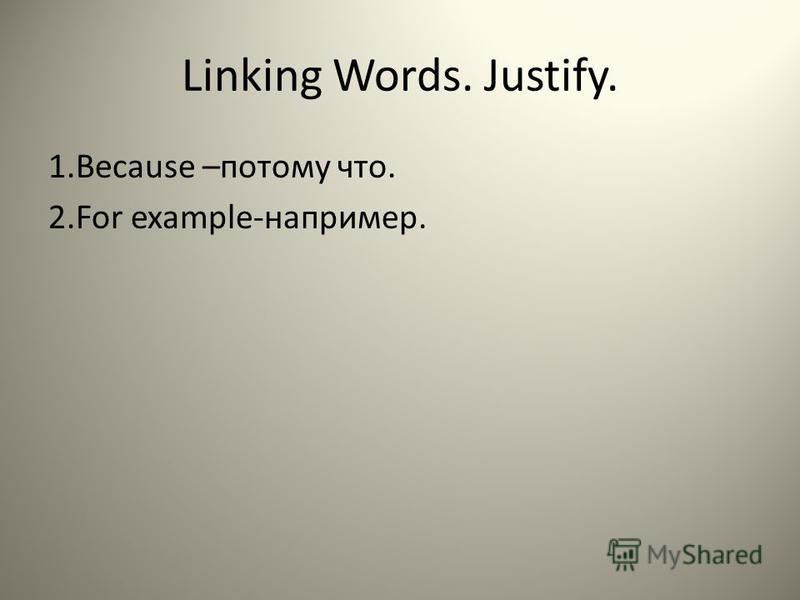 Linking Words. Justify. 1. Because –потому что. 2. For example-например.