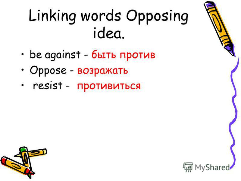 Linking words Opposing idea. be against - быть против Oppose - возражать resist - противиться