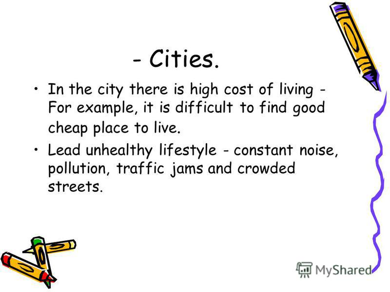 - Cities. In the city there is high cost of living - For example, it is difficult to find good cheap place to live. Lead unhealthy lifestyle - constant noise, pollution, traffic jams and crowded streets.