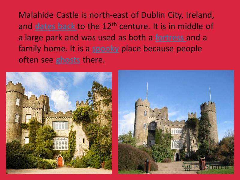 Malahide Castle is north-east of Dublin City, Ireland, and dates back to the 12 th centure. It is in middle of a large park and was used as both a fortress and a family home. It is a spooky place because people often see ghosts there.dates back fortr
