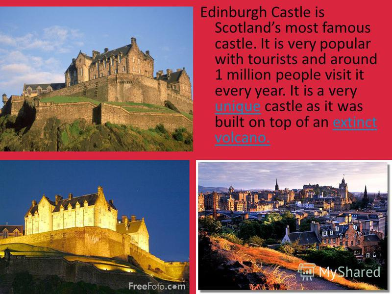 Edinburgh Castle is Scotlands most famous castle. It is very popular with tourists and around 1 million people visit it every year. It is a very unique castle as it was built on top of an extinct volcano. uniqueextinct volcano.