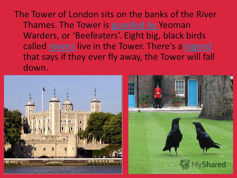 The Tower of London sits on the banks of the River Thames. The Tower is guarded by Yeoman Warders, or Beefeaters. Eight big, black birds called ravens live in the Tower. Theres a legend that says if they ever fly away, the Tower will fall down.guarde