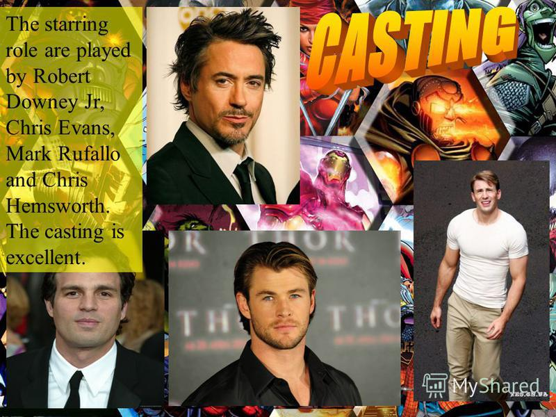 The starring role are played by Robert Downey Jr, Chris Evans, Mark Rufallo and Chris Hemsworth. The casting is excellent.