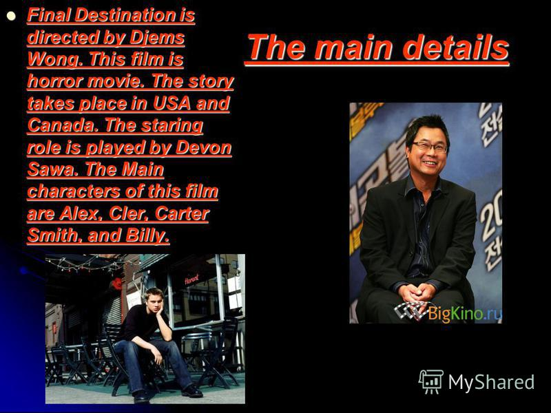 The main details Final Destination is directed by Djems Wong. This film is horror movie. The story takes place in USA and Canada. The staring role is played by Devon Sawa. The Main characters of this film are Alex, Cler, Carter Smith, and Billy.