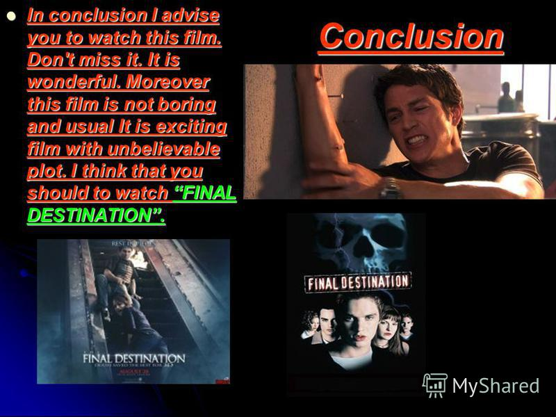 Conclusion In conclusion I advise you to watch this film. Don't miss it. It is wonderful. Moreover this film is not boring and usual It is exciting film with unbelievable plot. I think that you should to watch FINAL DESTINATION. In conclusion I advis