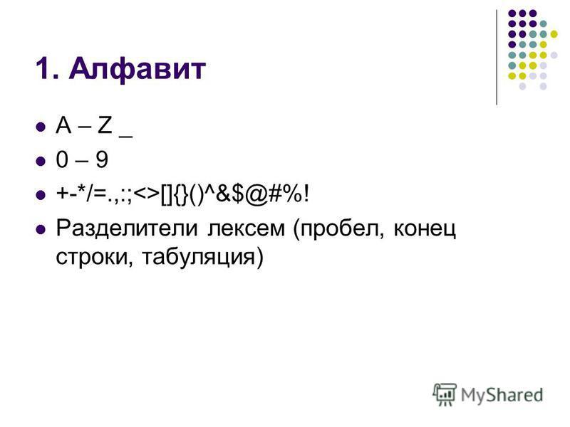 1. Алфавит A – Z _ 0 – 9 +-*/=.,:;<>[]{}()^&$@#%! Разделители лексем (пробел, конец строки, табуляция)