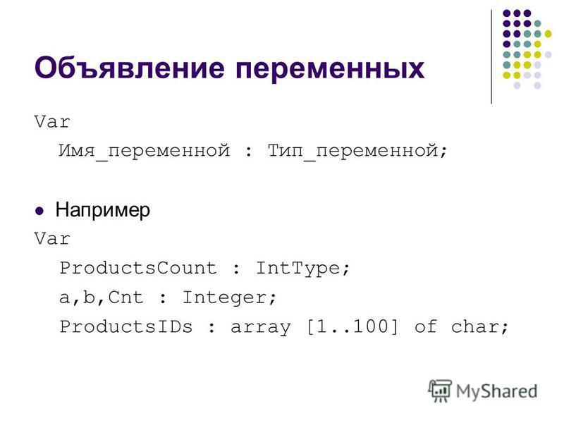 Объявление переменных Var Имя_переменной : Тип_переменной; Например Var ProductsCount : IntType; a,b,Cnt : Integer; ProductsIDs : array [1..100] of char;
