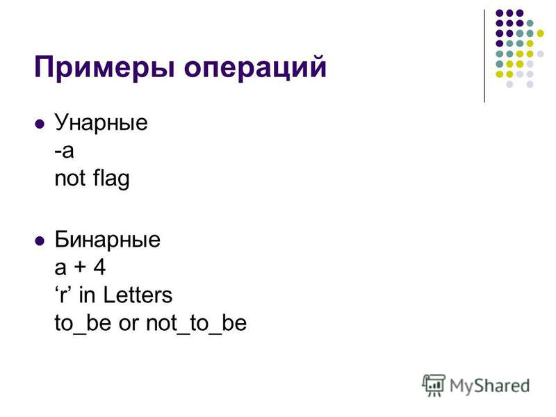 Примеры операций Унарные -a not flag Бинарные a + 4 r in Letters to_be or not_to_be