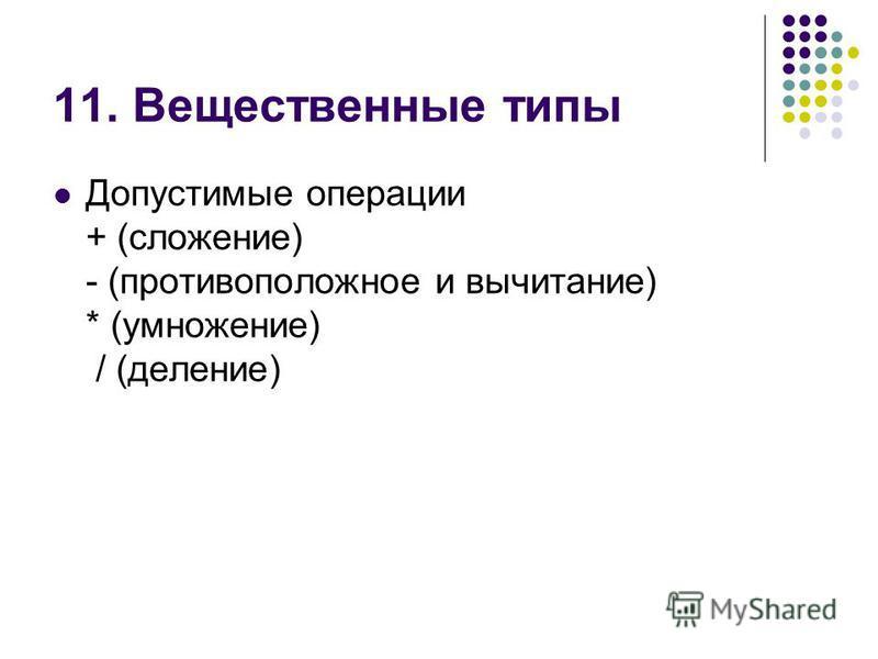 11. Вещественные типы Допустимые операции + (сложение) - (противоположное и вычитание) * (умножение) / (деление)