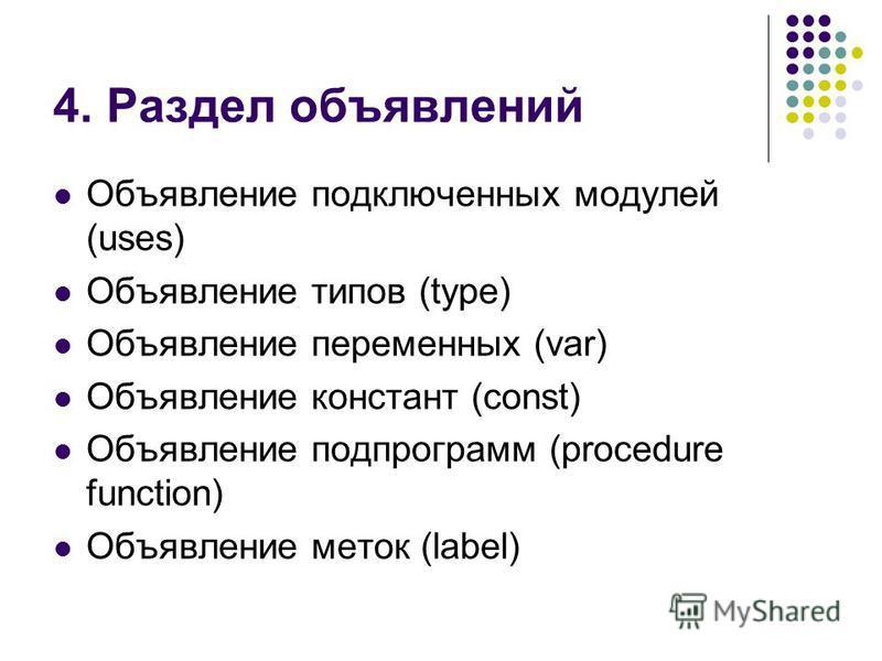 4. Раздел объявлений Объявление подключенных модулей (uses) Объявление типов (type) Объявление переменных (var) Объявление констант (const) Объявление подпрограмм (procedure function) Объявление меток (label)