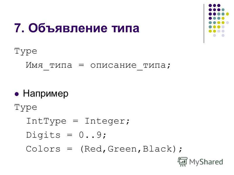 7. Объявление типа Type Имя_типа = описание_типа; Например Type IntType = Integer; Digits = 0..9; Colors = (Red,Green,Black);