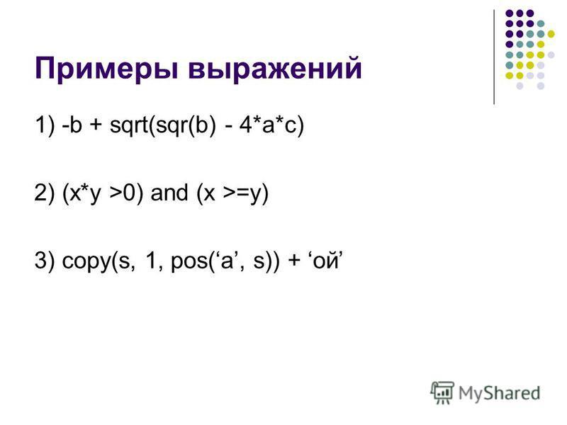 Примеры выражений 1) -b + sqrt(sqr(b) - 4*a*c) 2) (x*y >0) and (x >=y) 3) copy(s, 1, pos(a, s)) + ой