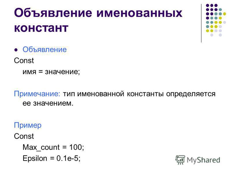 Объявление именованных констант Объявление Const имя = значение; Примечание: тип именованной константы определяется ее значением. Пример Const Max_count = 100; Epsilon = 0.1e-5;