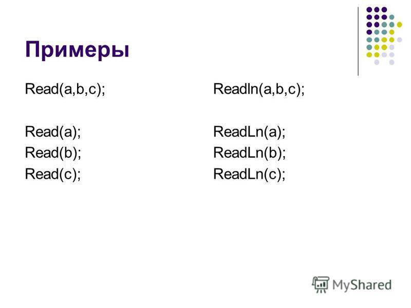 Примеры Read(a,b,c); Read(a); Read(b); Read(c); Readln(a,b,c); ReadLn(a); ReadLn(b); ReadLn(c);