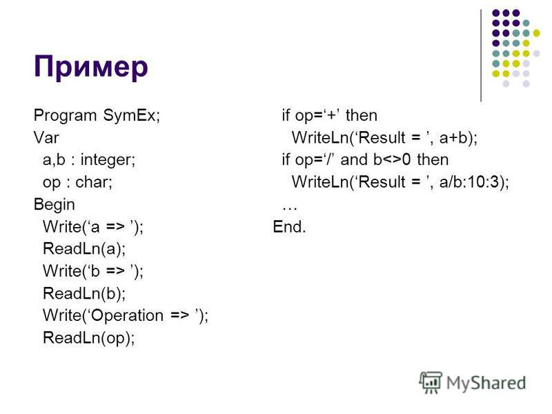 Пример Program SymEx; Var a,b : integer; op : char; Begin Write(a => ); ReadLn(a); Write(b => ); ReadLn(b); Write(Operation => ); ReadLn(op); if op=+ then WriteLn(Result =, a+b); if op=/ and b<>0 then WriteLn(Result =, a/b:10:3); … End.