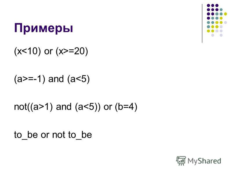 Примеры (x =20) (a>=-1) and (a<5) not((a>1) and (a<5)) or (b=4) to_be or not to_be