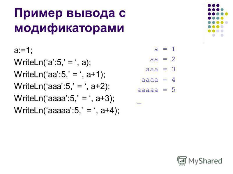 Пример вывода с модификаторами a:=1; WriteLn(a:5, =, a); WriteLn(aa:5, =, a+1); WriteLn(aaa:5, =, a+2); WriteLn(aaaa:5, =, a+3); WriteLn(aaaaa:5, =, a+4); a = 1 aa = 2 aaa = 3 aaaa = 4 aaaaa = 5 _