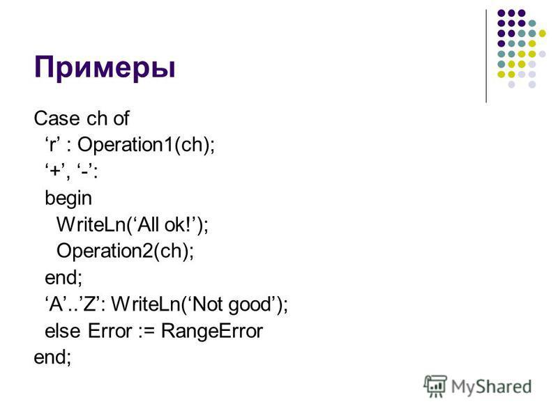 Примеры Case ch of r : Operation1(ch); +, -: begin WriteLn(All ok!); Operation2(ch); end; A..Z: WriteLn(Not good); else Error := RangeError end;