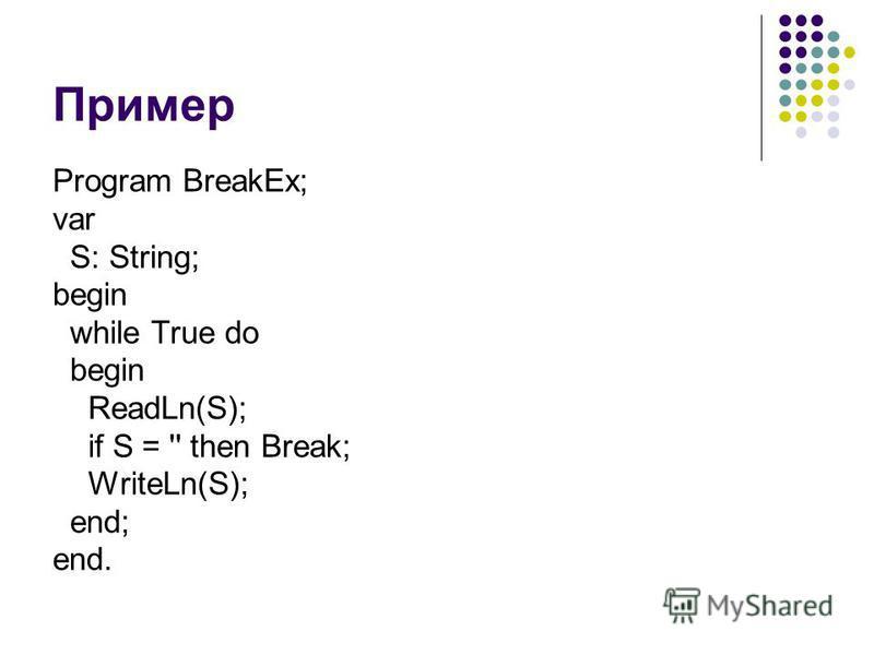 Пример Program BreakEx; var S: String; begin while True do begin ReadLn(S); if S = '' then Break; WriteLn(S); end; end.