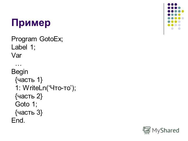 Пример Program GotoEx; Label 1; Var … Begin {часть 1} 1: WriteLn(Что-то); {часть 2} Goto 1; {часть 3} End.