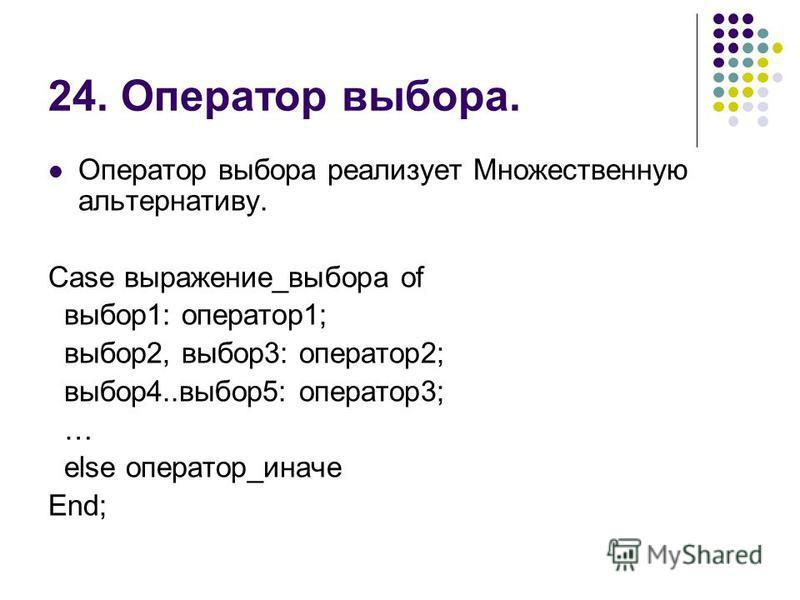 24. Оператор выбора. Оператор выбора реализует Множественную альтернативу. Case выражение_выбора of выбор 1: оператор 1; выбор 2, выбор 3: оператор 2; выбор 4..выбор 5: оператор 3; … else оператор_иначе End;