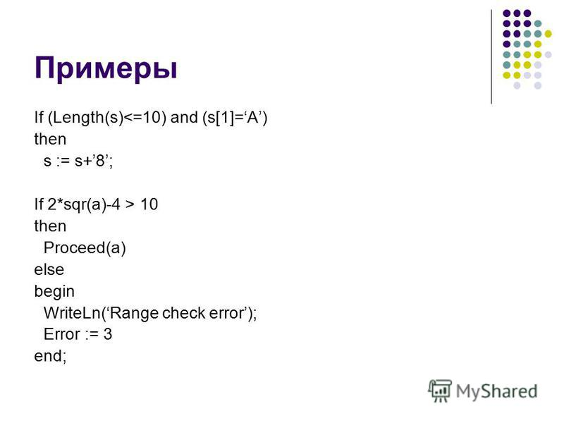 Примеры If (Length(s)<=10) and (s[1]=A) then s := s+8; If 2*sqr(a)-4 > 10 then Proceed(a) else begin WriteLn(Range check error); Error := 3 end;