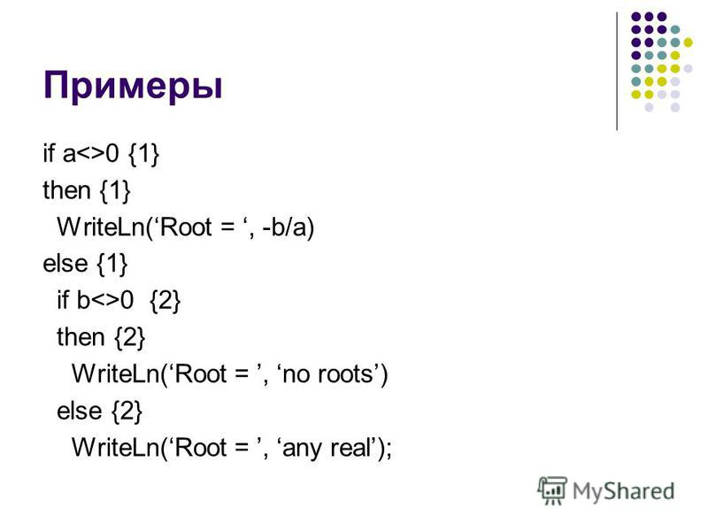 Примеры if a<>0 {1} then {1} WriteLn(Root =, -b/a) else {1} if b<>0 {2} then {2} WriteLn(Root =, no roots) else {2} WriteLn(Root =, any real);