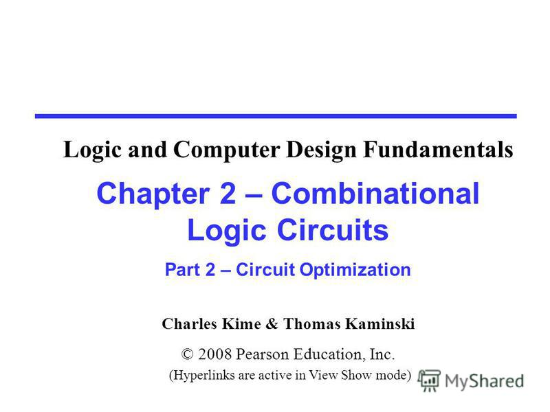 Charles Kime & Thomas Kaminski © 2008 Pearson Education, Inc. (Hyperlinks are active in View Show mode) Chapter 2 – Combinational Logic Circuits Part 2 – Circuit Optimization Logic and Computer Design Fundamentals
