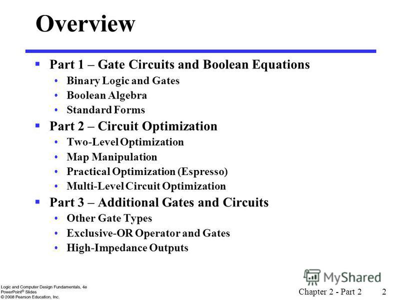 Chapter 2 - Part 2 2 Overview Part 1 – Gate Circuits and Boolean Equations Binary Logic and Gates Boolean Algebra Standard Forms Part 2 – Circuit Optimization Two-Level Optimization Map Manipulation Practical Optimization (Espresso) Multi-Level Circu