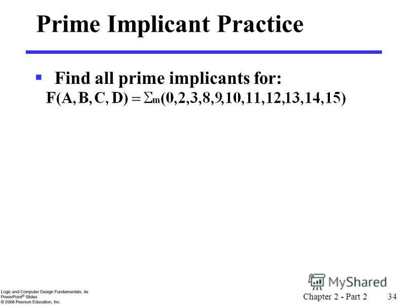 Chapter 2 - Part 2 34 Prime Implicant Practice Find all prime implicants for: