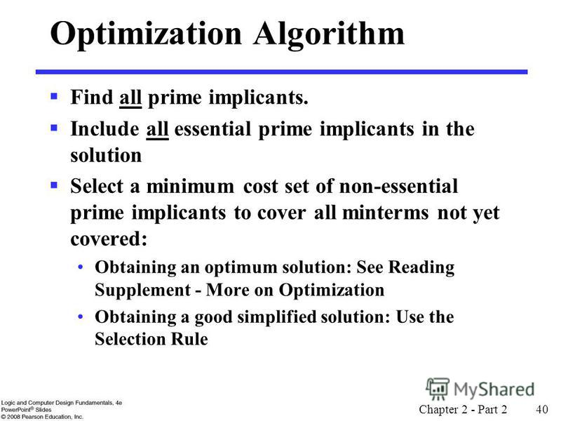 Chapter 2 - Part 2 40 Optimization Algorithm Find all prime implicants. Include all essential prime implicants in the solution Select a minimum cost set of non-essential prime implicants to cover all minterms not yet covered: Obtaining an optimum sol