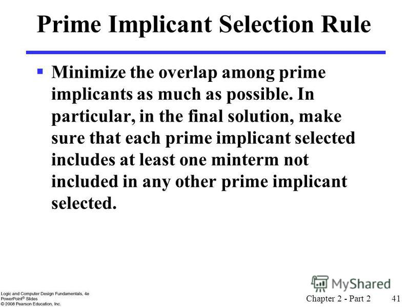Chapter 2 - Part 2 41 Prime Implicant Selection Rule Minimize the overlap among prime implicants as much as possible. In particular, in the final solution, make sure that each prime implicant selected includes at least one minterm not included in any